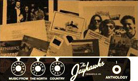 The Official Jayhawks Site * News * Bio * Discography * Photos * Message Boards * Links * Tour * Video * Podcasts * Mobile * Store The Jayhawks: MUSIC FROM THE NORTH COUNTRY - THE JAYHAWKS ANTHOLOGY